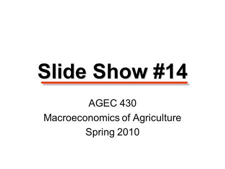 Slide Show #14 AGEC 430 Macroeconomics of Agriculture Spring 2010.