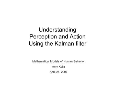 Understanding Perception and Action Using the Kalman filter Mathematical Models of Human Behavior Amy Kalia April 24, 2007.