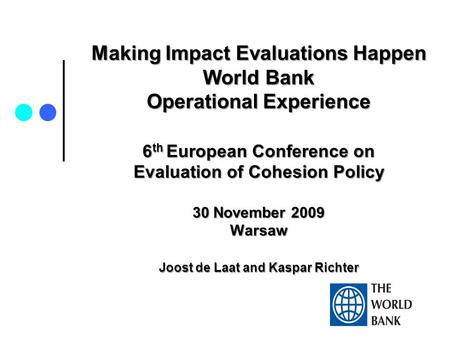 Making Impact Evaluations Happen World Bank Operational Experience 6 th European Conference on Evaluation of Cohesion Policy 30 November 2009 Warsaw Joost.