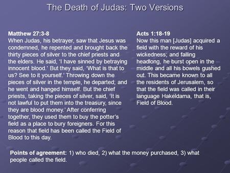 The Death of Judas: Two Versions Matthew 27:3-8 When Judas, his betrayer, saw that Jesus was condemned, he repented and brought back the thirty pieces.