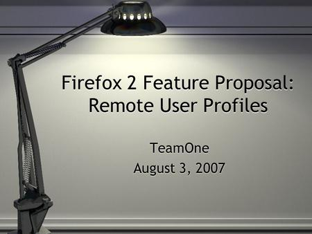 Firefox 2 Feature Proposal: Remote User Profiles TeamOne August 3, 2007 TeamOne August 3, 2007.