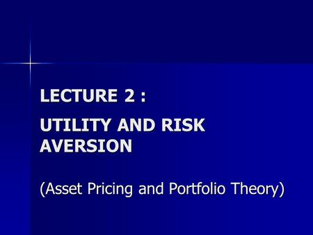 LECTURE 2 : UTILITY AND RISK AVERSION (Asset Pricing and Portfolio Theory)