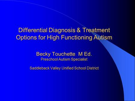 Differential Diagnosis & Treatment Options for High Functioning Autism Becky Touchette M Ed. Preschool Autism Specialist Saddleback Valley Unified School.