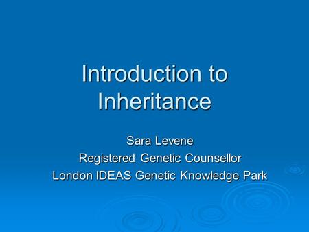 Introduction to Inheritance Sara Levene Registered Genetic Counsellor London IDEAS Genetic Knowledge Park.