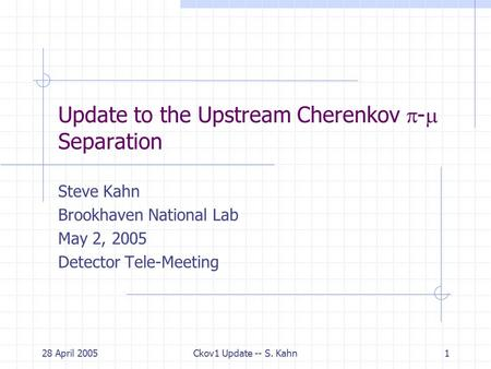 28 April 2005Ckov1 Update -- S. Kahn1 Update to the Upstream Cherenkov  -  Separation Steve Kahn Brookhaven National Lab May 2, 2005 Detector Tele-Meeting.