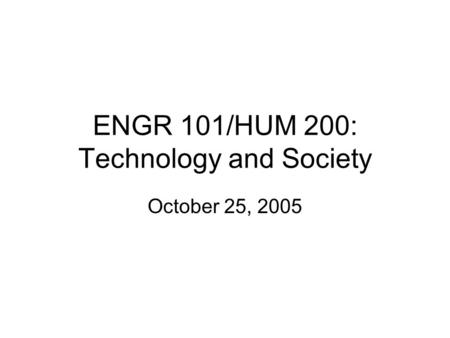 ENGR 101/HUM 200: Technology and Society October 25, 2005.