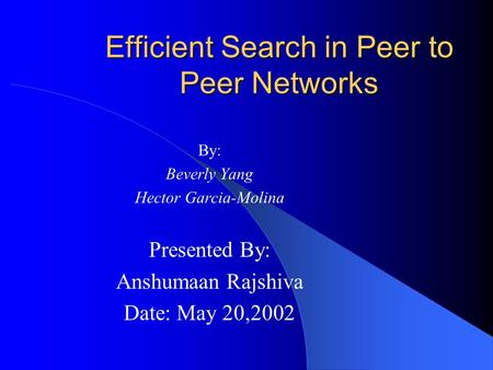 Efficient Search in Peer to Peer Networks By: Beverly Yang Hector Garcia-Molina Presented By: Anshumaan Rajshiva Date: May 20,2002.