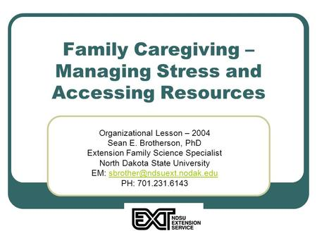 Family Caregiving – Managing Stress and Accessing Resources Organizational Lesson – 2004 Sean E. Brotherson, PhD Extension Family Science Specialist North.