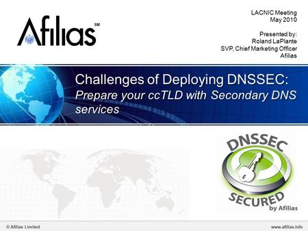 © Afilias Limitedwww.afilias.info SM Challenges of Deploying DNSSEC: Prepare your ccTLD with Secondary DNS services LACNIC Meeting May 2010 Presented by:
