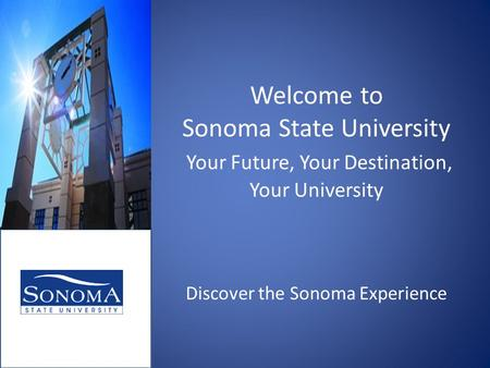 Welcome to Sonoma State University Your Future, Your Destination, Your University Discover the Sonoma Experience.