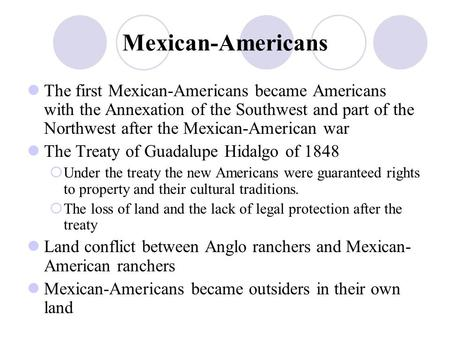 Mexican-Americans The first Mexican-Americans became Americans with the Annexation of the Southwest and part of the Northwest after the Mexican-American.