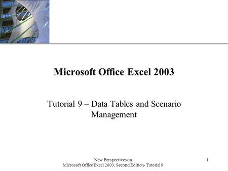 XP New Perspectives on Microsoft Office Excel 2003, Second Edition- Tutorial 9 1 Microsoft Office Excel 2003 Tutorial 9 – Data Tables and Scenario Management.