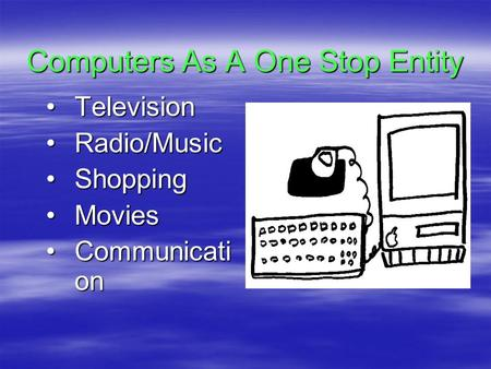Computers As A One Stop Entity TelevisionTelevision Radio/MusicRadio/Music ShoppingShopping MoviesMovies Communicati onCommunicati on.