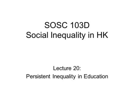 SOSC 103D Social Inequality in HK Lecture 20: Persistent Inequality in Education.