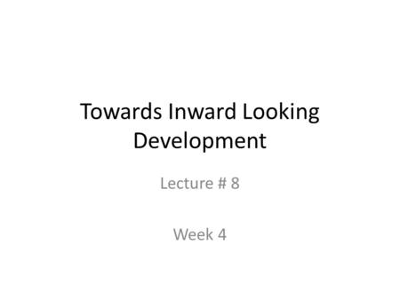 Towards Inward Looking Development Lecture # 8 Week 4.