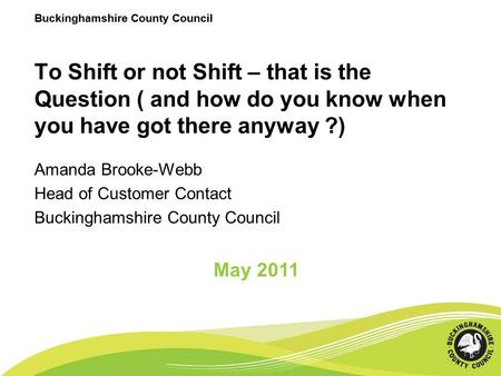 Buckinghamshire County Council To Shift or not Shift – that is the Question ( and how do you know when you have got there anyway ?) Amanda Brooke-Webb.