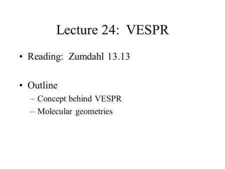 Lecture 24: VESPR Reading: Zumdahl 13.13 Outline –Concept behind VESPR –Molecular geometries.