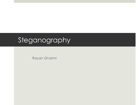 "Steganography Rayan Ghamri. Introduction  Steganography  from the Greek word steganos meaning ""covered""  and the Greek word graphie meaning ""writing"""