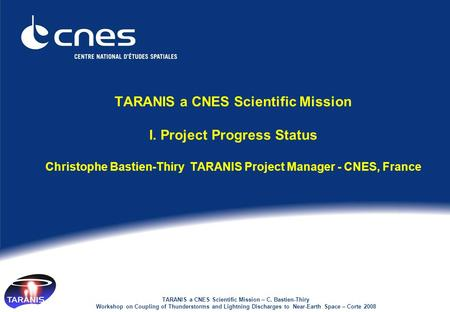 TARANIS a CNES Scientific Mission – C. Bastien-Thiry Workshop on Coupling of Thunderstorms and Lightning Discharges to Near-Earth Space – Corte 2008 TARANIS.