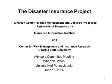 1 The Disaster Insurance Project Wharton Center for Risk Management and Decision Processes University of Pennsylvania Insurance Information Institute and.