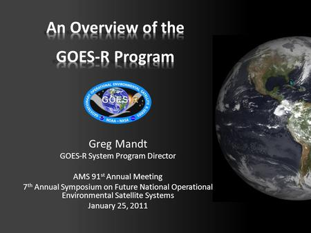 Greg Mandt GOES-R System Program Director AMS 91 st Annual Meeting 7 th Annual Symposium on Future National Operational Environmental Satellite Systems.