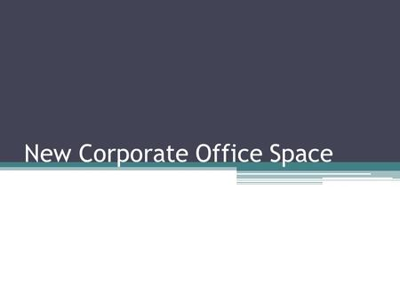 New Corporate Office Space. Objectives Lease new office space Create a state-of-the-art workplace.