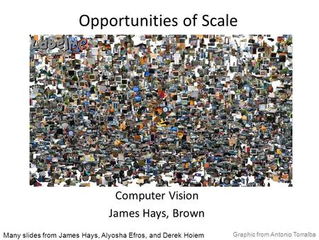 Opportunities of Scale Computer Vision James Hays, Brown Many slides from James Hays, Alyosha Efros, and Derek Hoiem Graphic from Antonio Torralba.