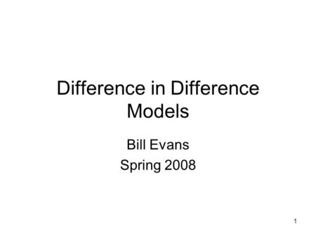 1 Difference in Difference Models Bill Evans Spring 2008.