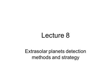 Lecture 8 Extrasolar planets detection methods and strategy.
