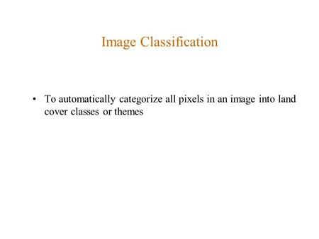 Image Classification To automatically categorize all pixels in an image into land cover classes or themes.