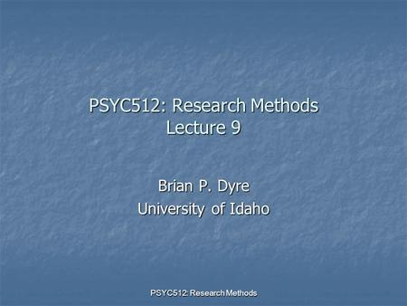 PSYC512: Research Methods PSYC512: Research Methods Lecture 9 Brian P. Dyre University of Idaho.