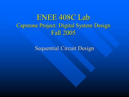 ENEE 408C Lab Capstone Project: Digital System Design Fall 2005 Sequential Circuit Design.