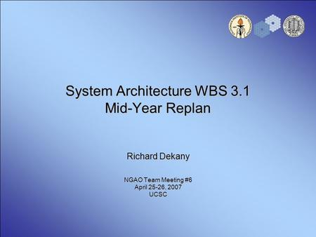 System Architecture WBS 3.1 Mid-Year Replan Richard Dekany NGAO Team Meeting #6 April 25-26, 2007 UCSC.