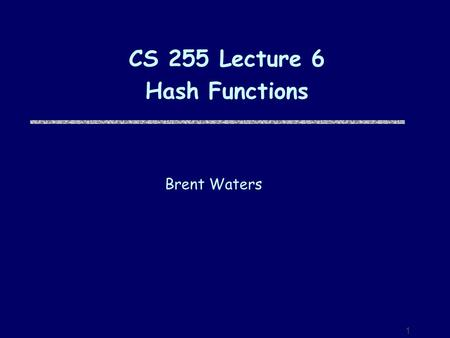1 CS 255 Lecture 6 Hash Functions Brent Waters. 2 Recap-Notions of Security What attacker can do Random plaintext attack Chosen plaintext attack Chosen.