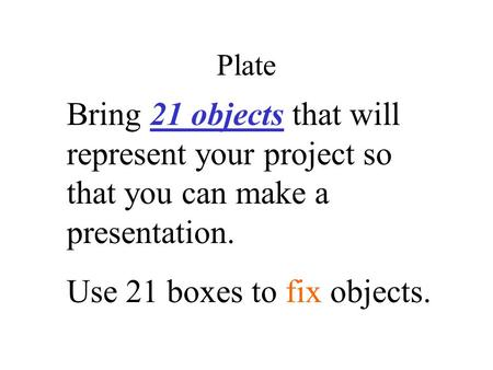 Plate Bring 21 objects that will represent your project so that you can make a presentation. Use 21 boxes to fix objects.