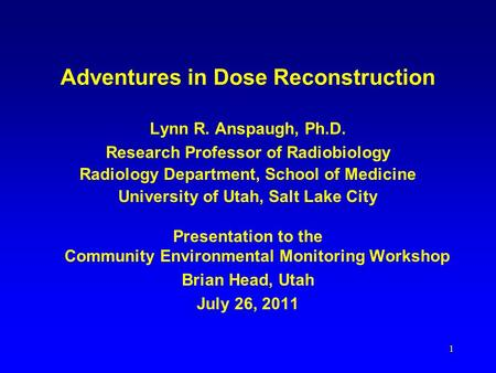 Adventures in Dose Reconstruction Lynn R. Anspaugh, Ph.D. Research Professor of Radiobiology Radiology Department, School of Medicine University of Utah,