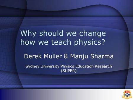 Why should we change how we teach physics? Derek Muller & Manju Sharma Sydney University Physics Education Research (SUPER)