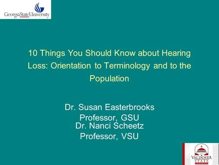 10 Things You Should Know about Hearing Loss: Orientation to Terminology and to the Population Dr. Susan Easterbrooks Professor, GSU Dr. Nanci Scheetz.