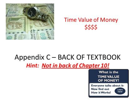 Appendix C – BACK OF TEXTBOOK Hint: Not in back of Chapter 10! Time Value of Money $$$$