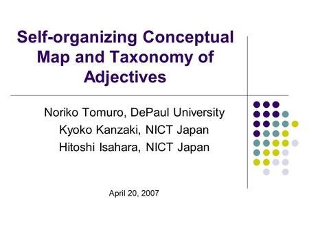 Self-organizing Conceptual Map and Taxonomy of Adjectives Noriko Tomuro, DePaul University Kyoko Kanzaki, NICT Japan Hitoshi Isahara, NICT Japan April.