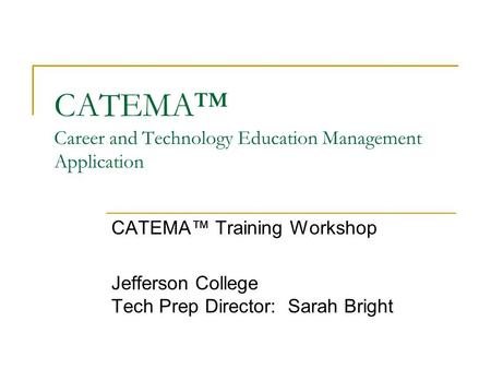 CATEMA™ Career and Technology Education Management Application CATEMA™ Training Workshop Jefferson College Tech Prep Director: Sarah Bright.