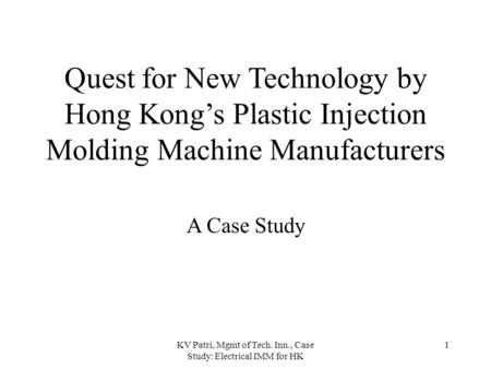 KV Patri, Mgmt of Tech. Inn., Case Study: Electrical IMM for HK 1 Quest for New Technology by Hong Kong's Plastic Injection Molding Machine Manufacturers.