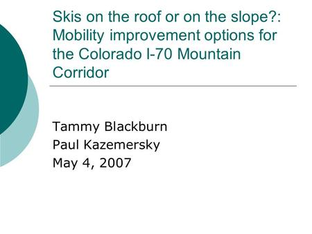 Skis on the roof or on the slope?: Mobility improvement options for the Colorado I-70 Mountain Corridor Tammy Blackburn Paul Kazemersky May 4, 2007.