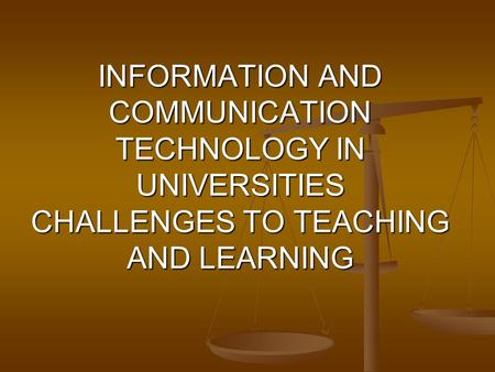 INFORMATION AND COMMUNICATION TECHNOLOGY IN UNIVERSITIES CHALLENGES TO TEACHING AND LEARNING.