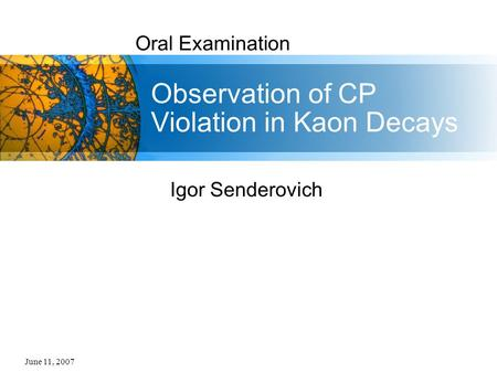June 11, 2007 Oral Examination Observation of CP Violation in Kaon Decays Igor Senderovich.