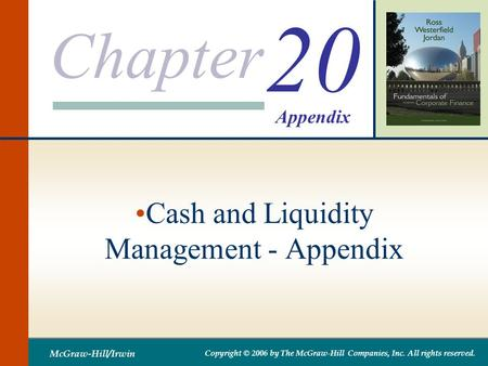 Chapter McGraw-Hill/Irwin Copyright © 2006 by The McGraw-Hill Companies, Inc. All rights reserved. 20 Cash and Liquidity Management - Appendix Appendix.