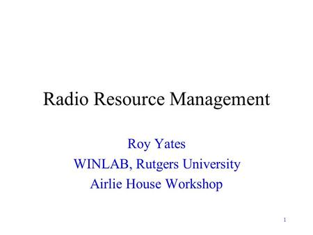 1 Radio Resource Management Roy Yates WINLAB, Rutgers University Airlie House Workshop.
