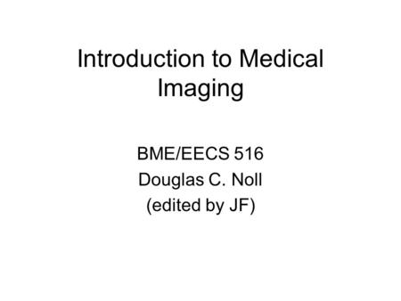 Introduction to Medical Imaging BME/EECS 516 Douglas C. Noll (edited by JF)