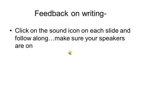 Feedback on writing- Click on the sound icon on each slide and follow along…make sure your speakers are on.