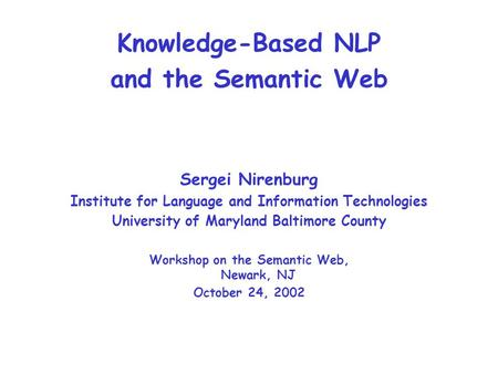 Knowledge-Based NLP and the Semantic Web Sergei Nirenburg Institute for Language and Information Technologies University of Maryland Baltimore County Workshop.